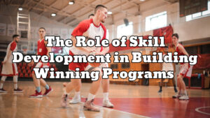 The Role of Skill Development in Building Winning Programs